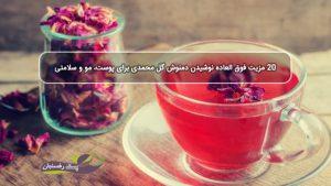 20 مزیت فوق العاده نوشیدن دمنوش گل محمدی برای پوست، مو و سلامتی